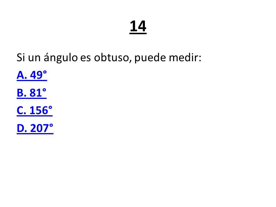 14 Si un ángulo es obtuso, puede medir: A. 49° B. 81° C. 156° D. 207°