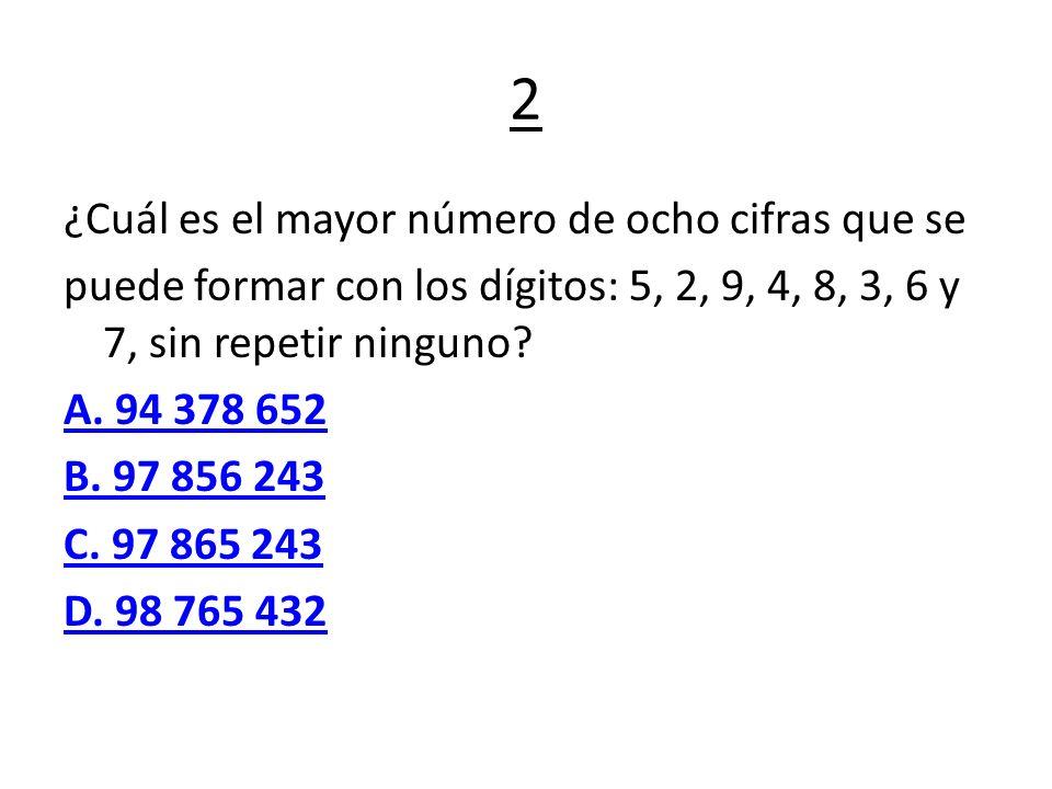 2 ¿Cuál es el mayor número de ocho cifras que se puede formar con los dígitos: 5, 2, 9, 4, 8, 3, 6 y 7, sin repetir ninguno? A. 94 378 652 B. 97 856 2