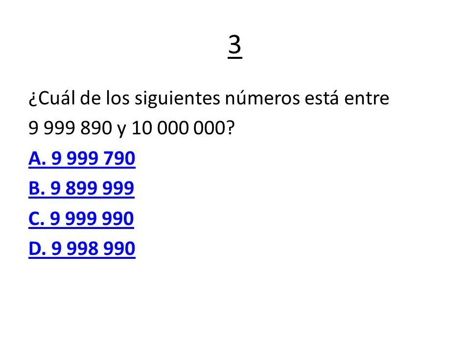 3 ¿Cuál de los siguientes números está entre 9 999 890 y 10 000 000? A. 9 999 790 B. 9 899 999 C. 9 999 990 D. 9 998 990