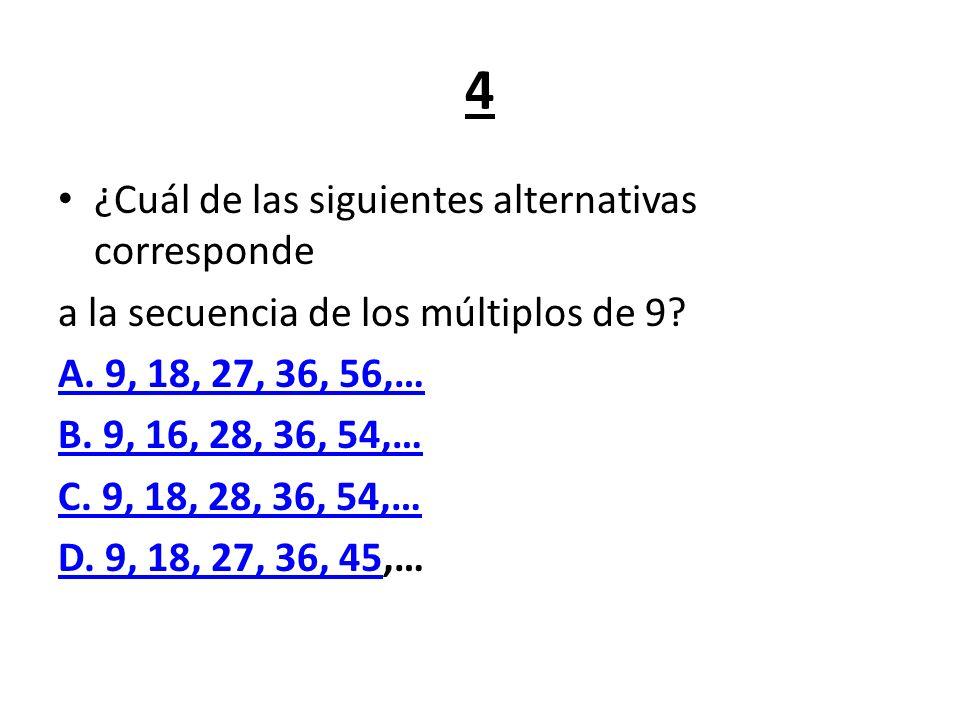 4 ¿Cuál de las siguientes alternativas corresponde a la secuencia de los múltiplos de 9? A. 9, 18, 27, 36, 56,… B. 9, 16, 28, 36, 54,… C. 9, 18, 28, 3