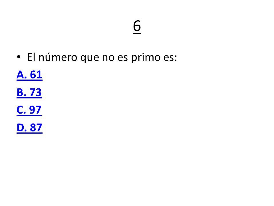 6 El número que no es primo es: A. 61 B. 73 C. 97 D. 87