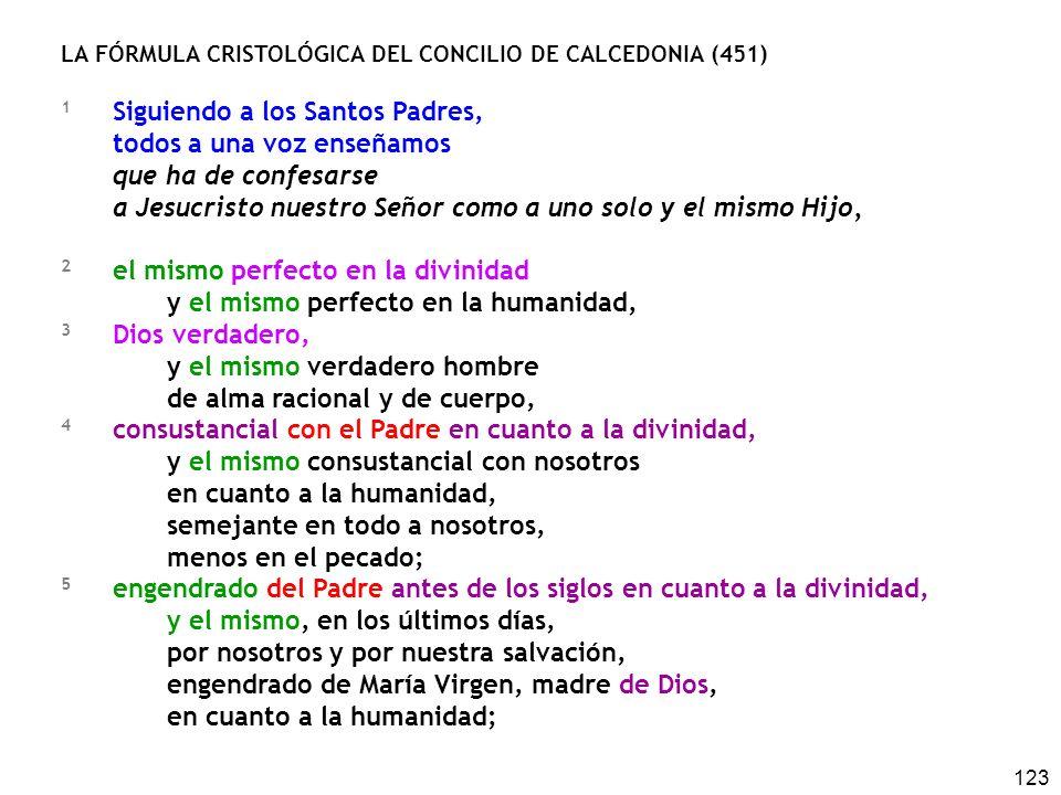 123 LA FÓRMULA CRISTOLÓGICA DEL CONCILIO DE CALCEDONIA (451) 1 Siguiendo a los Santos Padres, todos a una voz enseñamos que ha de confesarse a Jesucristo nuestro Señor como a uno solo y el mismo Hijo, 2 el mismo perfecto en la divinidad y el mismo perfecto en la humanidad, 3 Dios verdadero, y el mismo verdadero hombre de alma racional y de cuerpo, 4 consustancial con el Padre en cuanto a la divinidad, y el mismo consustancial con nosotros en cuanto a la humanidad, semejante en todo a nosotros, menos en el pecado; 5 engendrado del Padre antes de los siglos en cuanto a la divinidad, y el mismo, en los últimos días, por nosotros y por nuestra salvación, engendrado de María Virgen, madre de Dios, en cuanto a la humanidad;