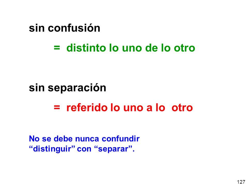 127 sin confusión = distinto lo uno de lo otro sin separación = referido lo uno a lo otro No se debe nunca confundir distinguir con separar.