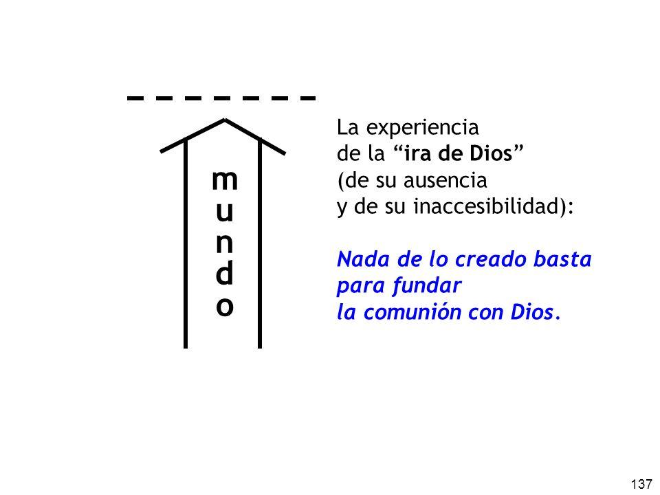 137 La experiencia de la ira de Dios (de su ausencia y de su inaccesibilidad): Nada de lo creado basta para fundar la comunión con Dios.