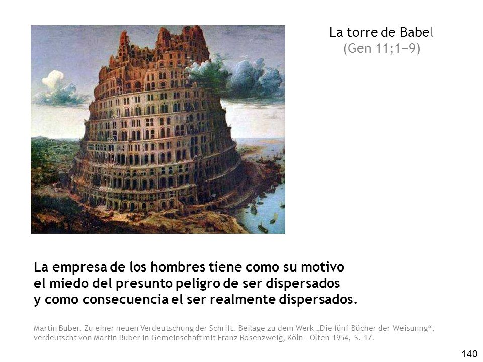 140 La torre de Babel (Gen 11;19) La empresa de los hombres tiene como su motivo el miedo del presunto peligro de ser dispersados y como consecuencia el ser realmente dispersados.