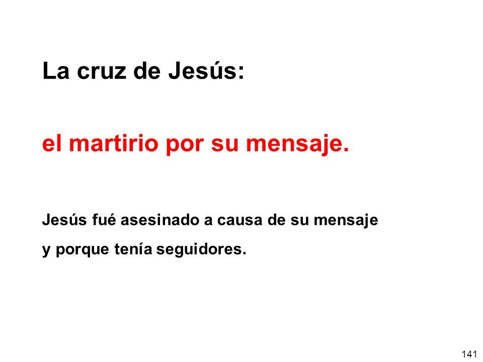 141 La cruz de Jesús: el martirio por su mensaje. Jesús fué asesinado a causa de su mensaje y porque tenía seguidores.