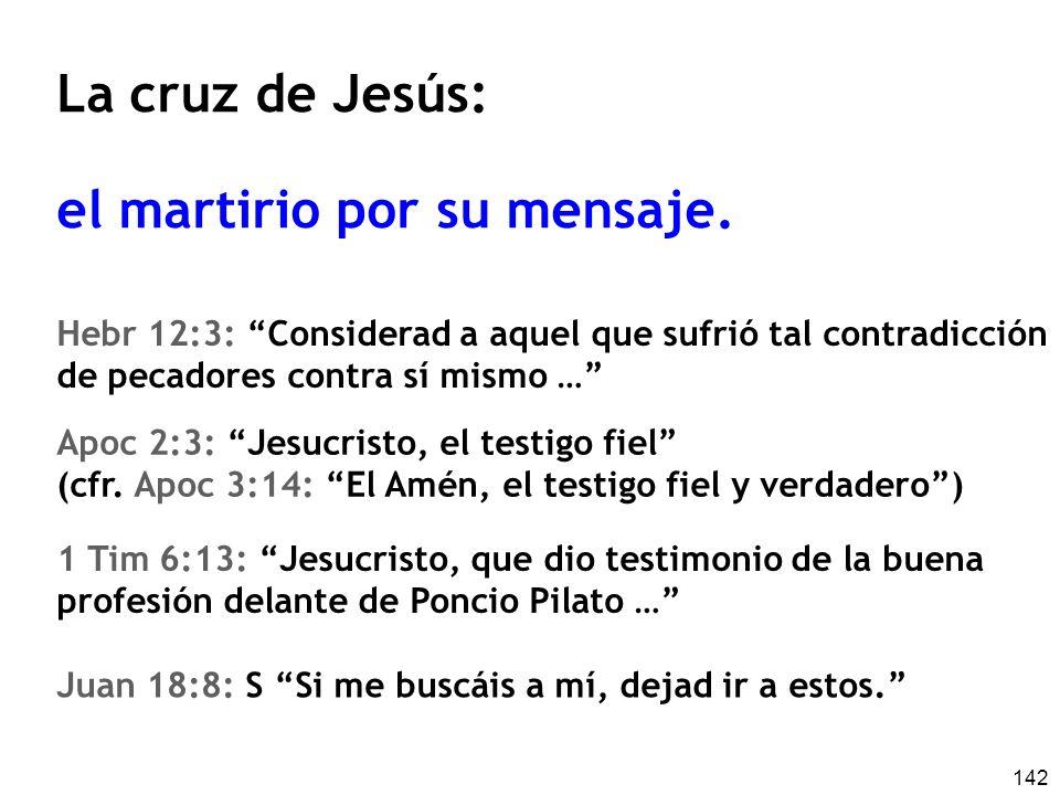 142 La cruz de Jesús: el martirio por su mensaje. Hebr 12:3: Considerad a aquel que sufrió tal contradicción de pecadores contra sí mismo … Apoc 2:3: