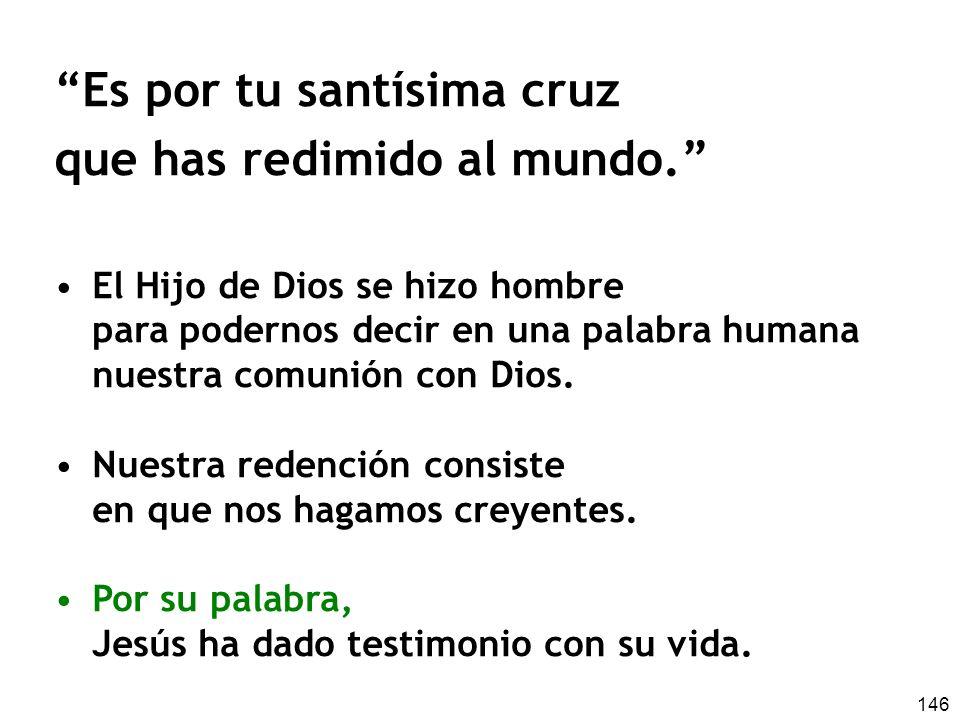 146 Es por tu santísima cruz que has redimido al mundo. El Hijo de Dios se hizo hombre para podernos decir en una palabra humana nuestra comunión con