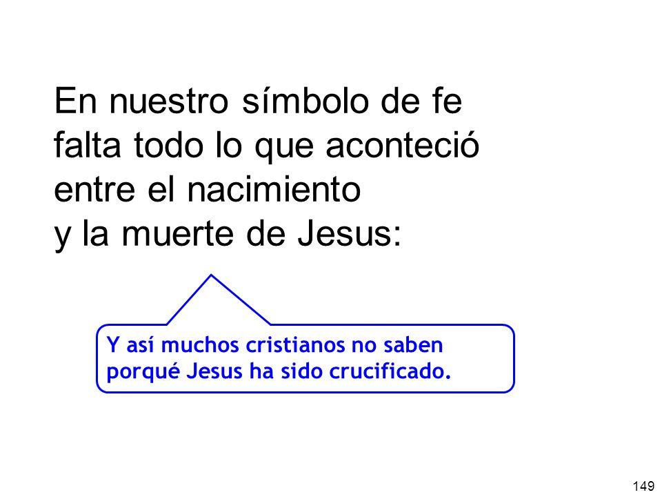 149 En nuestro símbolo de fe falta todo lo que aconteció entre el nacimiento y la muerte de Jesus: Y así muchos cristianos no saben porqué Jesus ha sido crucificado.