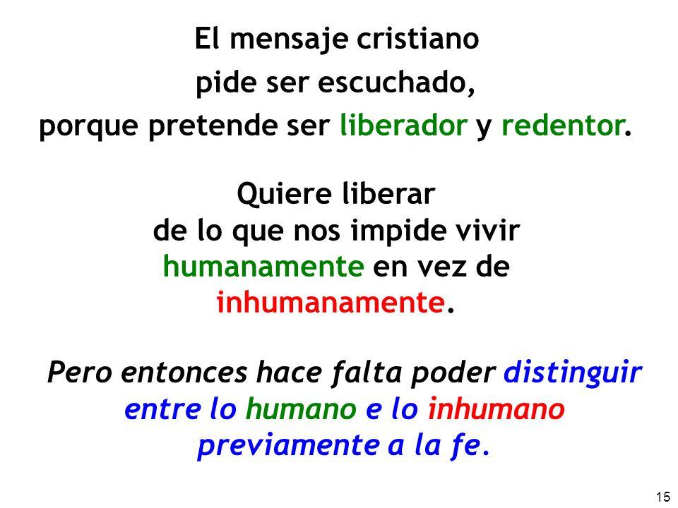 15 El mensaje cristiano pide ser escuchado, porque pretende ser liberador y redentor. Quiere liberar de lo que nos impide vivir humanamente en vez de