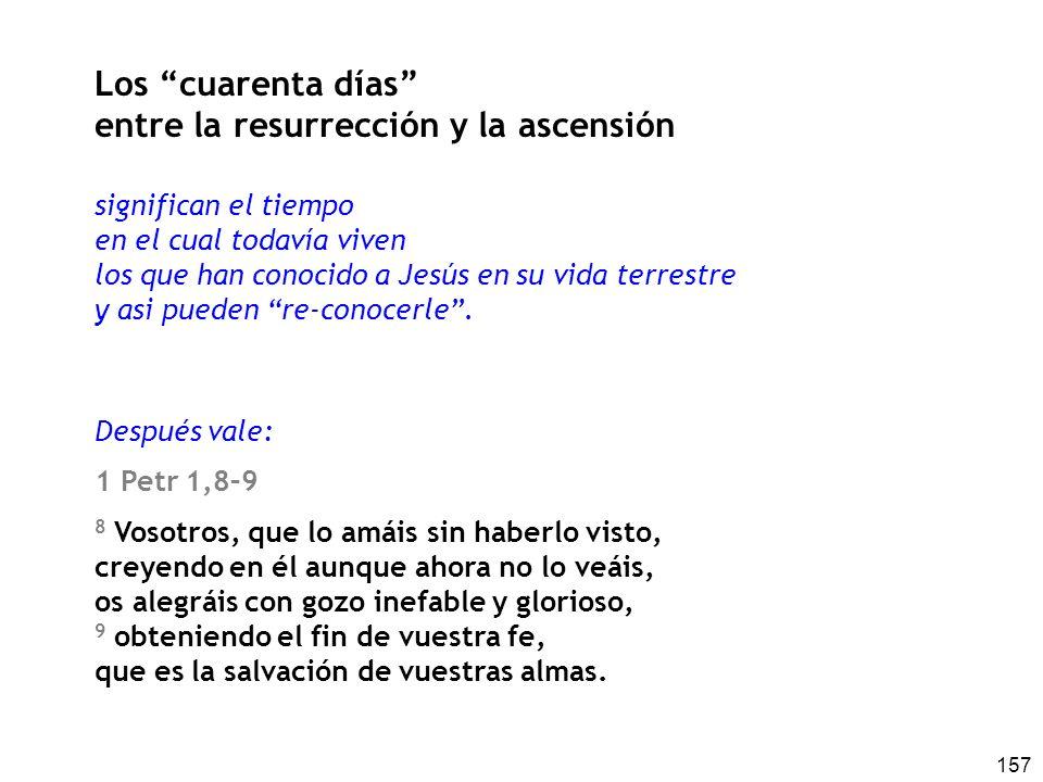 157 Los cuarenta días entre la resurrección y la ascensión significan el tiempo en el cual todavía viven los que han conocido a Jesús en su vida terre