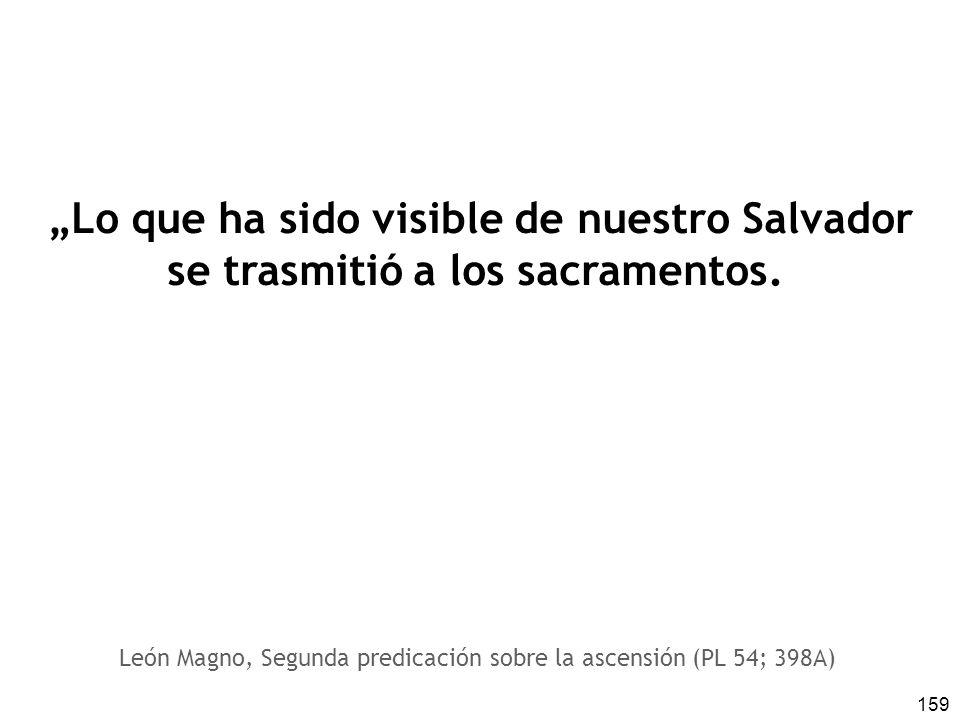 159 Lo que ha sido visible de nuestro Salvador se trasmitió a los sacramentos. León Magno, Segunda predicación sobre la ascensión (PL 54; 398A)