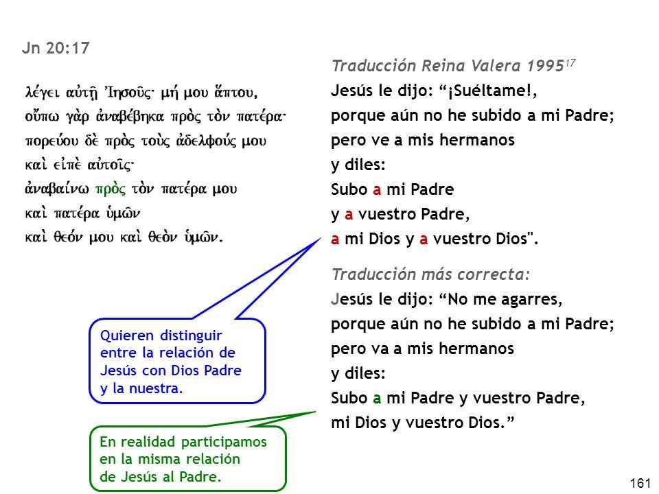 161 En realidad participamos en la misma relación de Jesús al Padre. Traducción Reina Valera 1995 17 Jesús le dijo: ¡Suéltame!, porque aún no he subid
