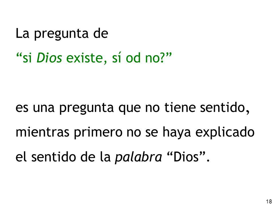 18 La pregunta de si Dios existe, sí od no? es una pregunta que no tiene sentido. mientras primero no se haya explicado el sentido de la palabra Dios.