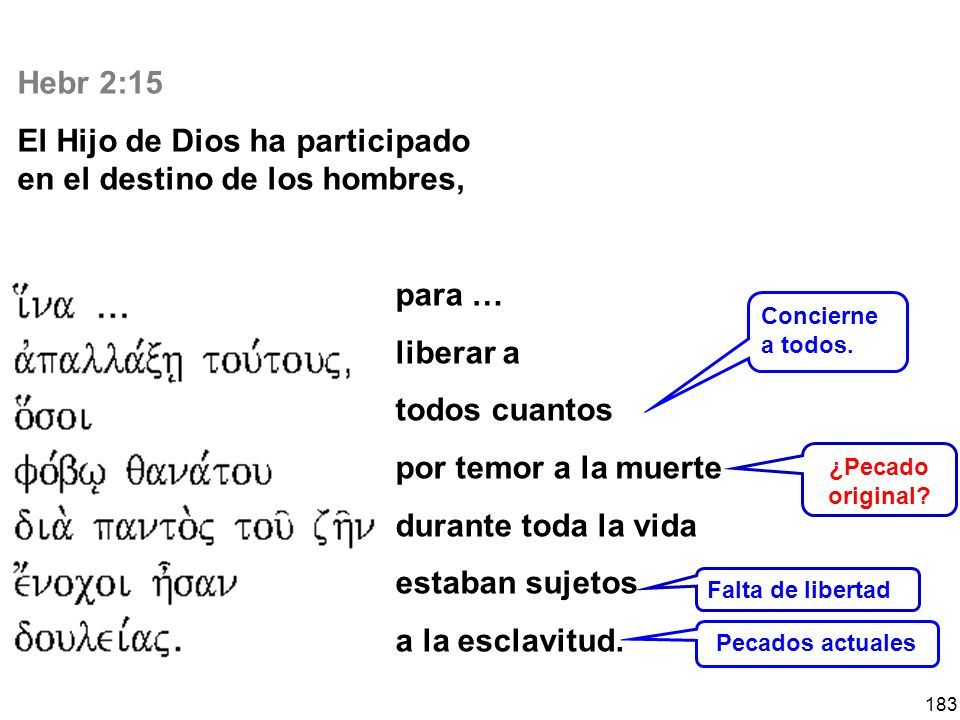183 Hebr 2:15 El Hijo de Dios ha participado en el destino de los hombres, para … liberar a todos cuantos por temor a la muerte durante toda la vida e
