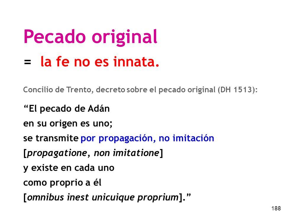 188 Pecado original = la fe no es innata. Concilio de Trento, decreto sobre el pecado original (DH 1513): El pecado de Adán en su origen es uno; se tr