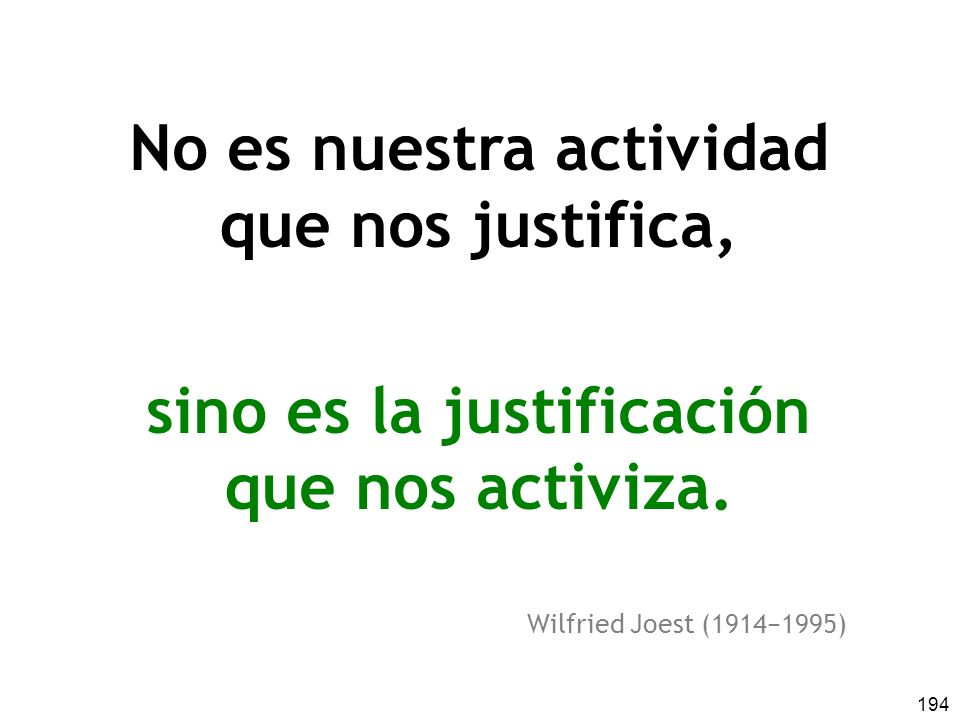 194 No es nuestra actividad que nos justifica, sino es la justificación que nos activiza.