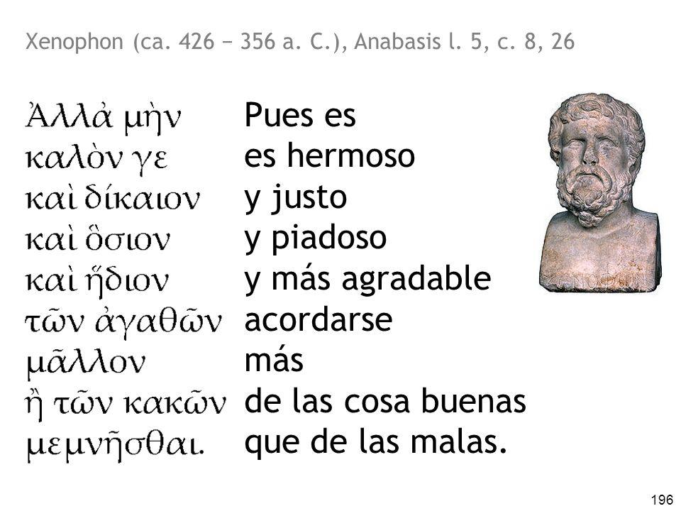 196 Xenophon (ca. 426 356 a. C.), Anabasis l. 5, c. 8, 26 Pues es es hermoso y justo y piadoso y más agradable acordarse más de las cosa buenas que de
