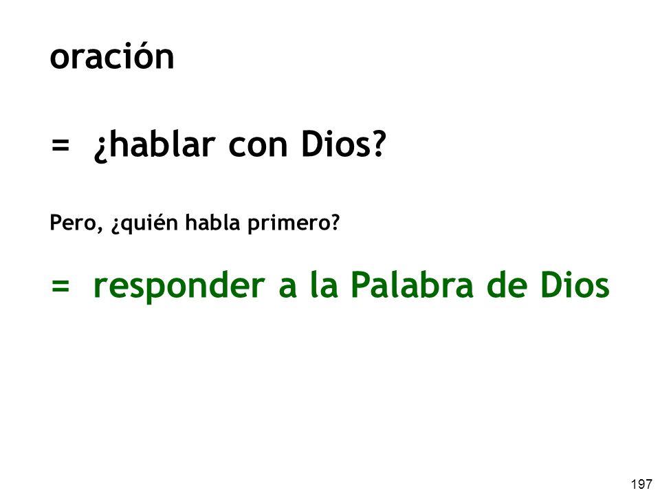 197 oración = ¿hablar con Dios? Pero, ¿quién habla primero? = responder a la Palabra de Dios