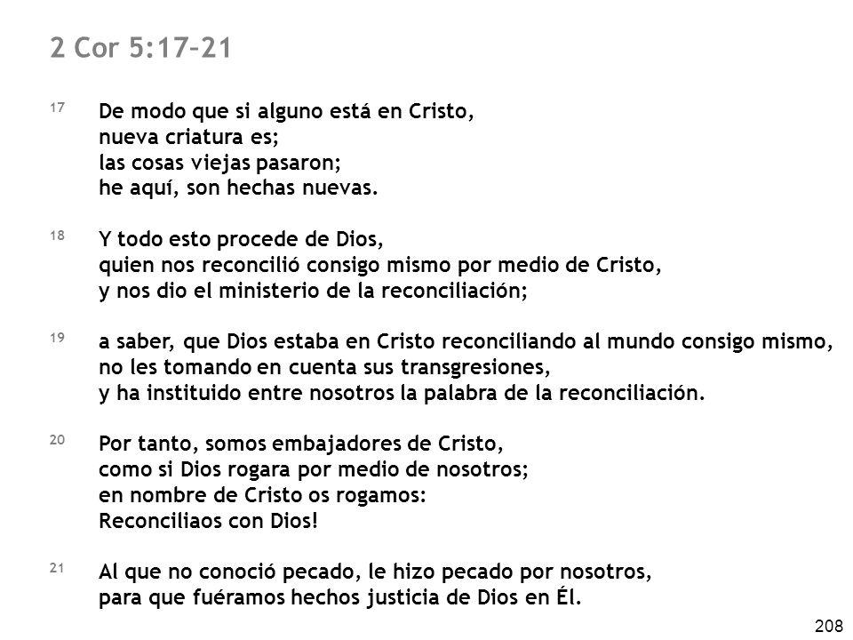 208 2 Cor 5:17–21 17 De modo que si alguno está en Cristo, nueva criatura es; las cosas viejas pasaron; he aquí, son hechas nuevas. 18 Y todo esto pro