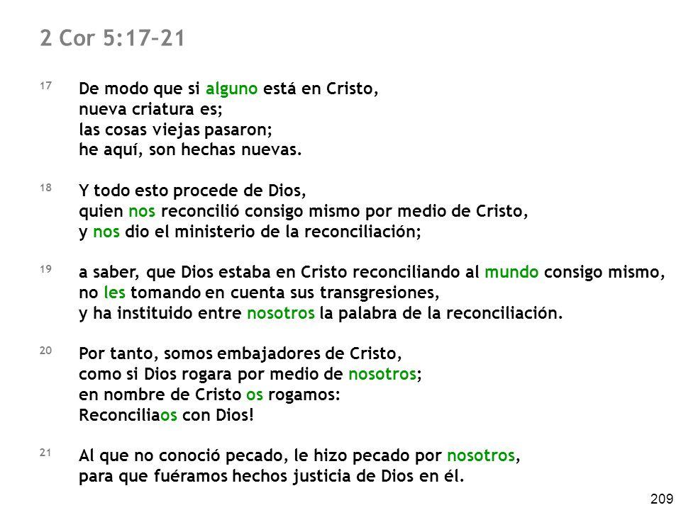 209 2 Cor 5:17–21 17 De modo que si alguno está en Cristo, nueva criatura es; las cosas viejas pasaron; he aquí, son hechas nuevas. 18 Y todo esto pro