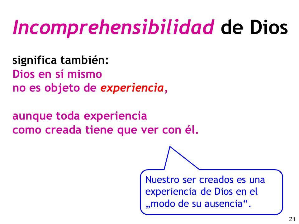 21 Incomprehensibilidad de Dios significa también: Dios en sí mismo no es objeto de experiencia, aunque toda experiencia como creada tiene que ver con