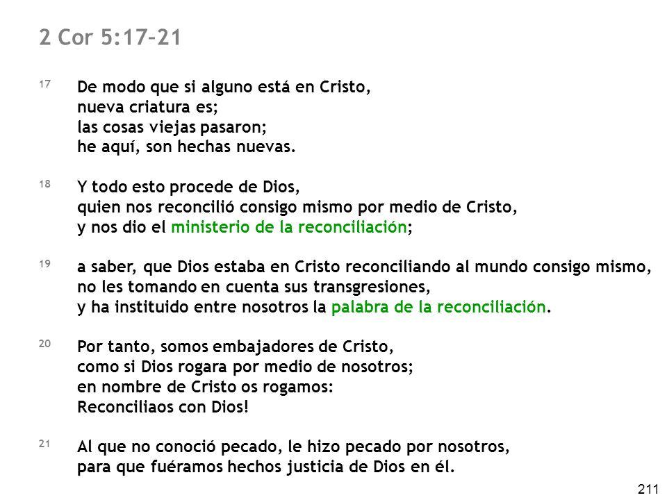 211 2 Cor 5:17–21 17 De modo que si alguno está en Cristo, nueva criatura es; las cosas viejas pasaron; he aquí, son hechas nuevas. 18 Y todo esto pro