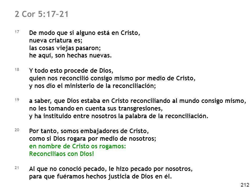 212 2 Cor 5:17–21 17 De modo que si alguno está en Cristo, nueva criatura es; las cosas viejas pasaron; he aquí, son hechas nuevas. 18 Y todo esto pro