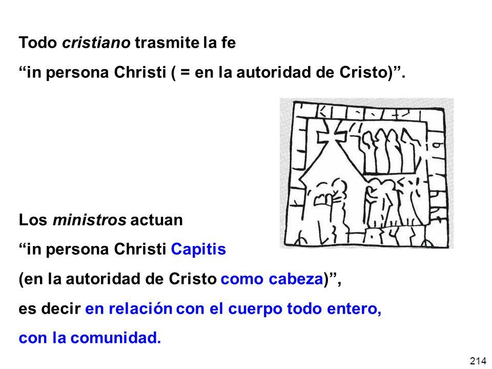 214 Todo cristiano trasmite la fe in persona Christi ( = en la autoridad de Cristo). Los ministros actuan in persona Christi Capitis (en la autoridad
