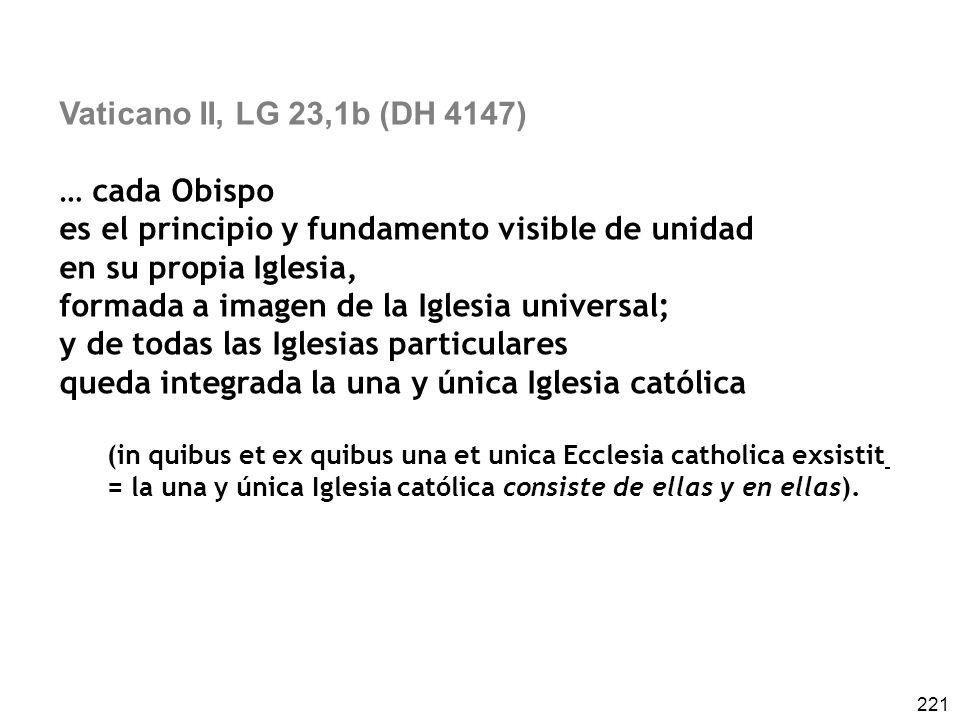 221 Vaticano II, LG 23,1b (DH 4147) … cada Obispo es el principio y fundamento visible de unidad en su propia Iglesia, formada a imagen de la Iglesia