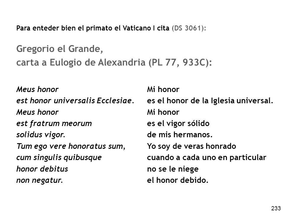 233 Para enteder bien el primato el Vaticano I cita (DS 3061): Gregorio el Grande, carta a Eulogio de Alexandria (PL 77, 933C): Meus honor est honor universalis Ecclesiae.