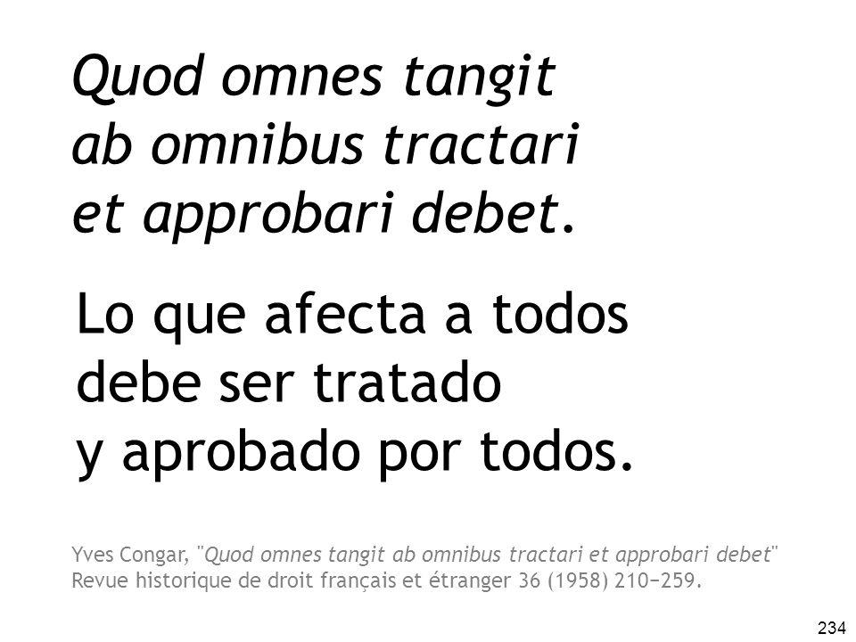 234 Quod omnes tangit ab omnibus tractari et approbari debet. Lo que afecta a todos debe ser tratado y aprobado por todos. Yves Congar,