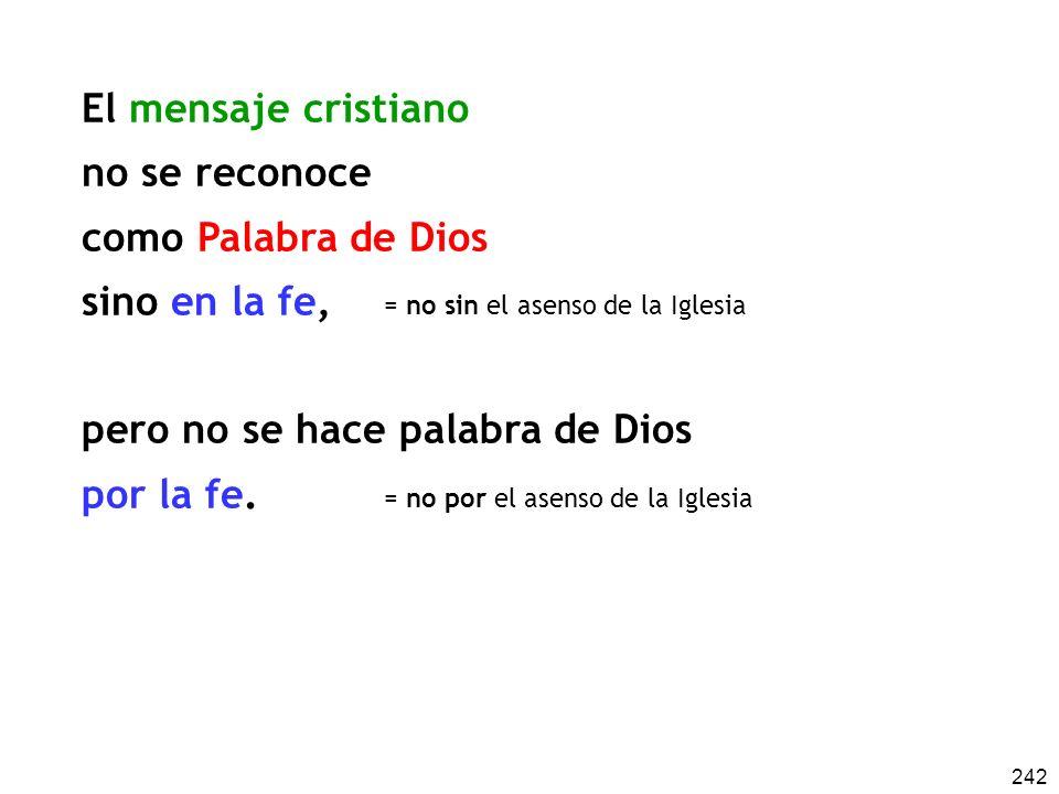 242 El mensaje cristiano no se reconoce como Palabra de Dios sino en la fe, pero no se hace palabra de Dios por la fe. = no sin el asenso de la Iglesi