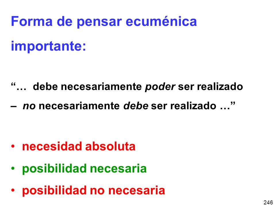 246 Forma de pensar ecuménica importante: … debe necesariamente poder ser realizado – no necesariamente debe ser realizado … necesidad absoluta posibilidad necesaria posibilidad no necesaria