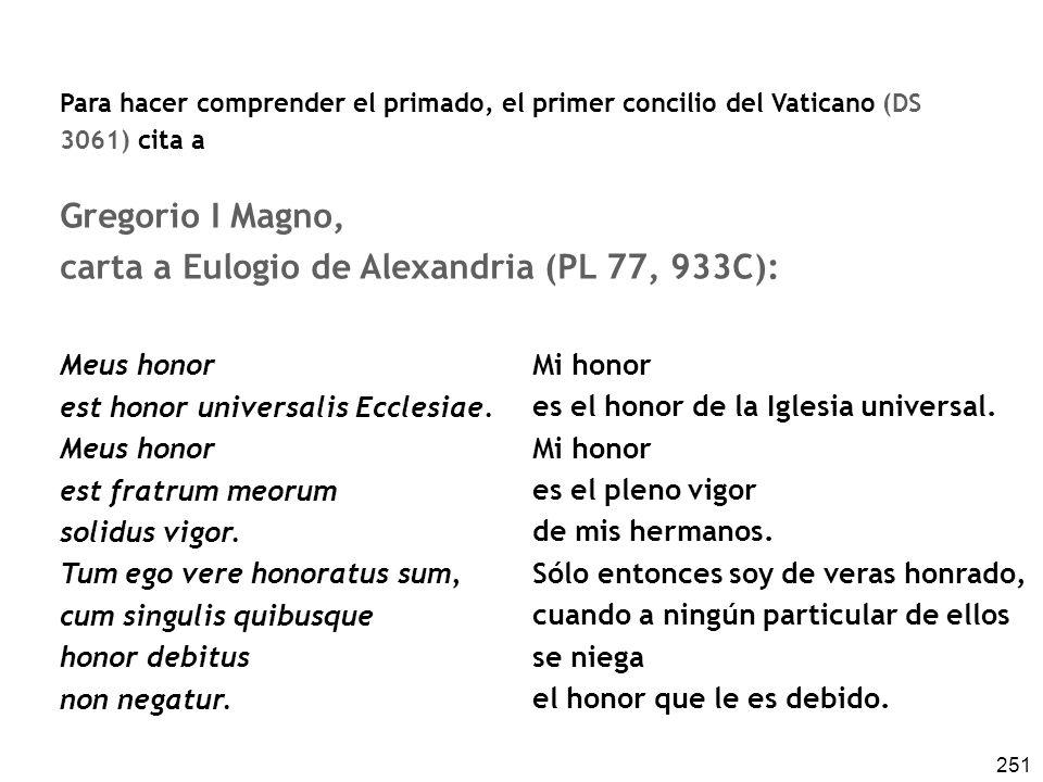 251 Para hacer comprender el primado, el primer concilio del Vaticano (DS 3061) cita a Gregorio I Magno, carta a Eulogio de Alexandria (PL 77, 933C): Meus honor est honor universalis Ecclesiae.