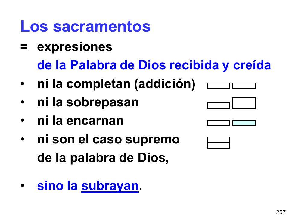 257 Los sacramentos =expresiones de la Palabra de Dios recibida y creída ni la completan (addición) ni la sobrepasan ni la encarnan ni son el caso supremo de la palabra de Dios, sino la subrayan.