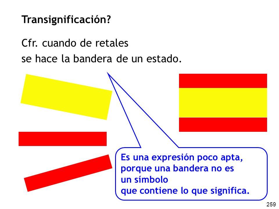 259 Transignificación? Cfr. cuando de retales se hace la bandera de un estado. Es una expresión poco apta, porque una bandera no es un símbolo que con