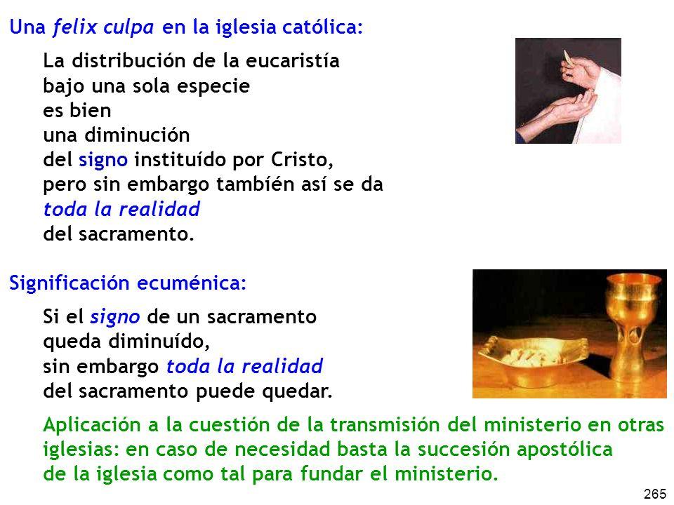 265 Una felix culpa en la iglesia católica: La distribución de la eucaristía bajo una sola especie es bien una diminución del signo instituído por Cristo, pero sin embargo tambíén así se da toda la realidad del sacramento.