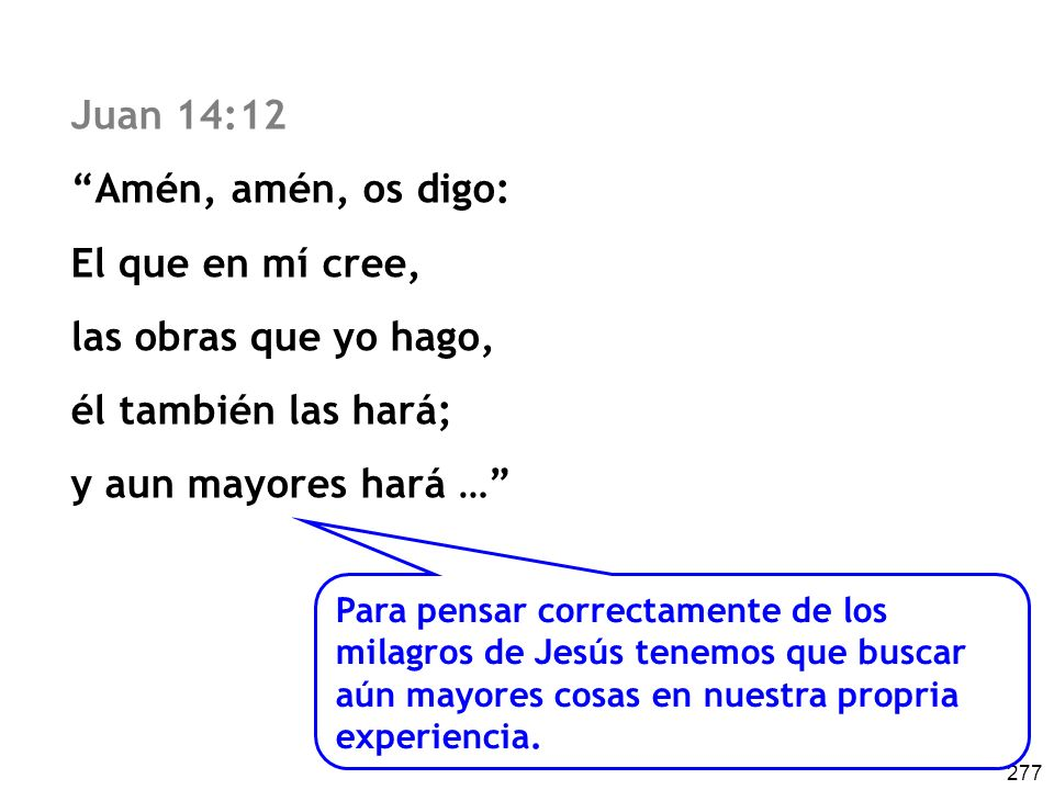 277 Juan 14:12 Amén, amén, os digo: El que en mí cree, las obras que yo hago, él también las hará; y aun mayores hará … Para pensar correctamente de l