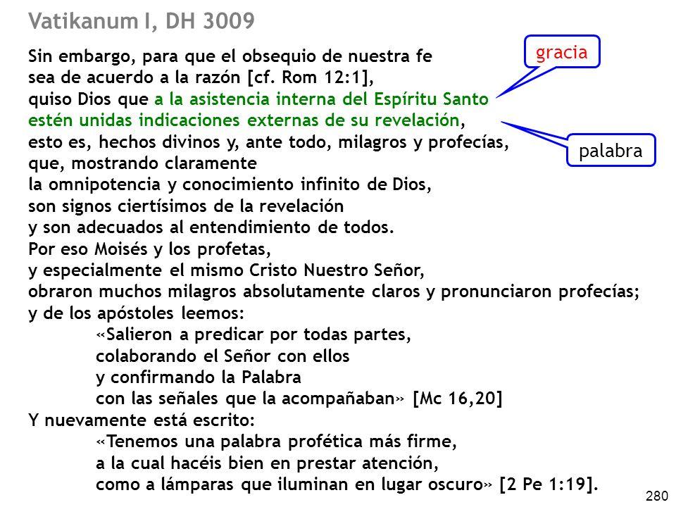 280 Vatikanum I, DH 3009 Sin embargo, para que el obsequio de nuestra fe sea de acuerdo a la razón [cf. Rom 12:1], quiso Dios que a la asistencia inte