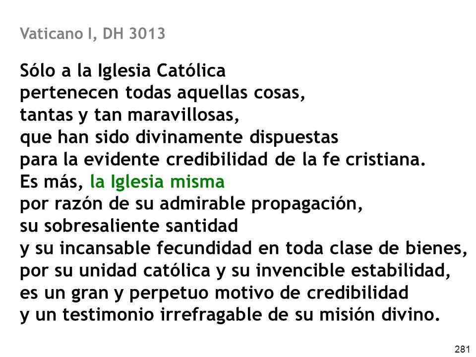 281 Vaticano I, DH 3013 Sólo a la Iglesia Católica pertenecen todas aquellas cosas, tantas y tan maravillosas, que han sido divinamente dispuestas par