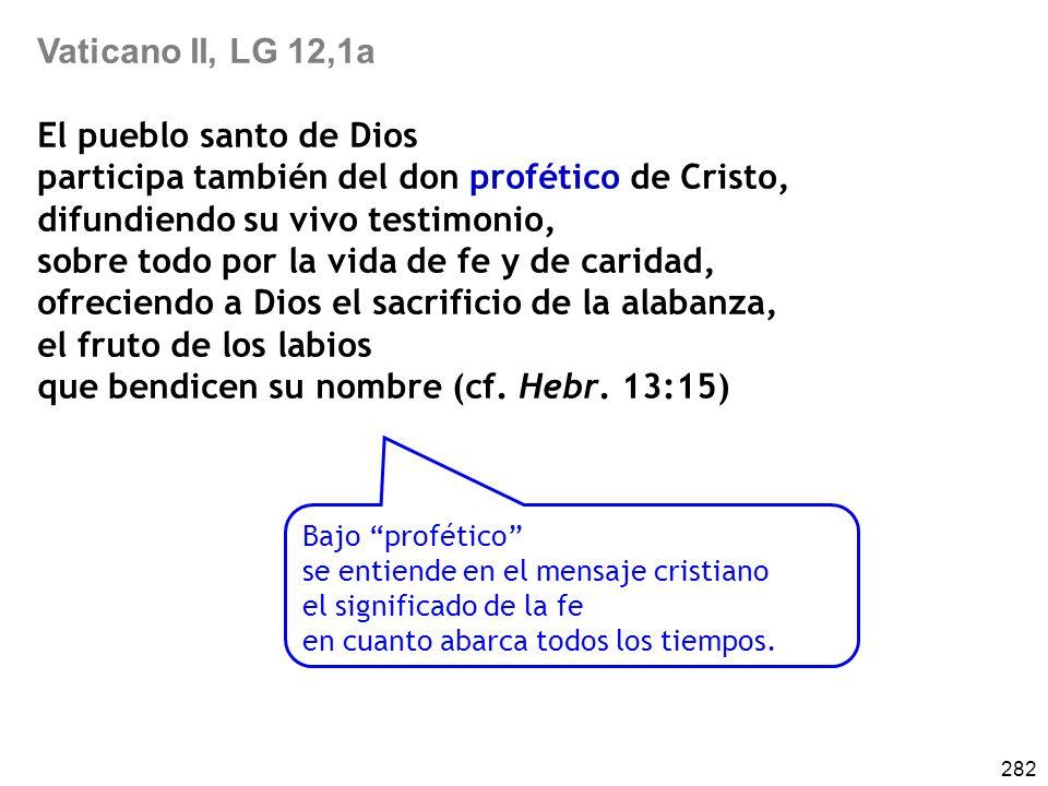 282 Vaticano II, LG 12,1a El pueblo santo de Dios participa también del don profético de Cristo, difundiendo su vivo testimonio, sobre todo por la vida de fe y de caridad, ofreciendo a Dios el sacrificio de la alabanza, el fruto de los labios que bendicen su nombre (cf.