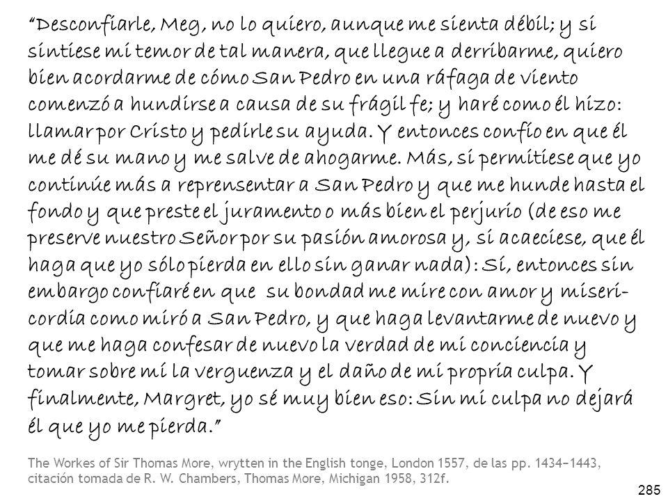 285 Desconfiarle, Meg, no lo quiero, aunque me sienta débil; y si sintiese mi temor de tal manera, que llegue a derribarme, quiero bien acordarme de cómo San Pedro en una ráfaga de viento comenzó a hundirse a causa de su frágil fe; y haré como él hizo: llamar por Cristo y pedirle su ayuda.