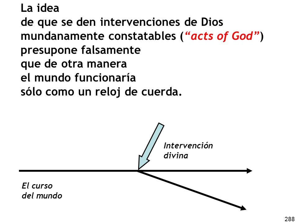 288 La idea de que se den intervenciones de Dios mundanamente constatables (acts of God) presupone falsamente que de otra manera el mundo funcionaría