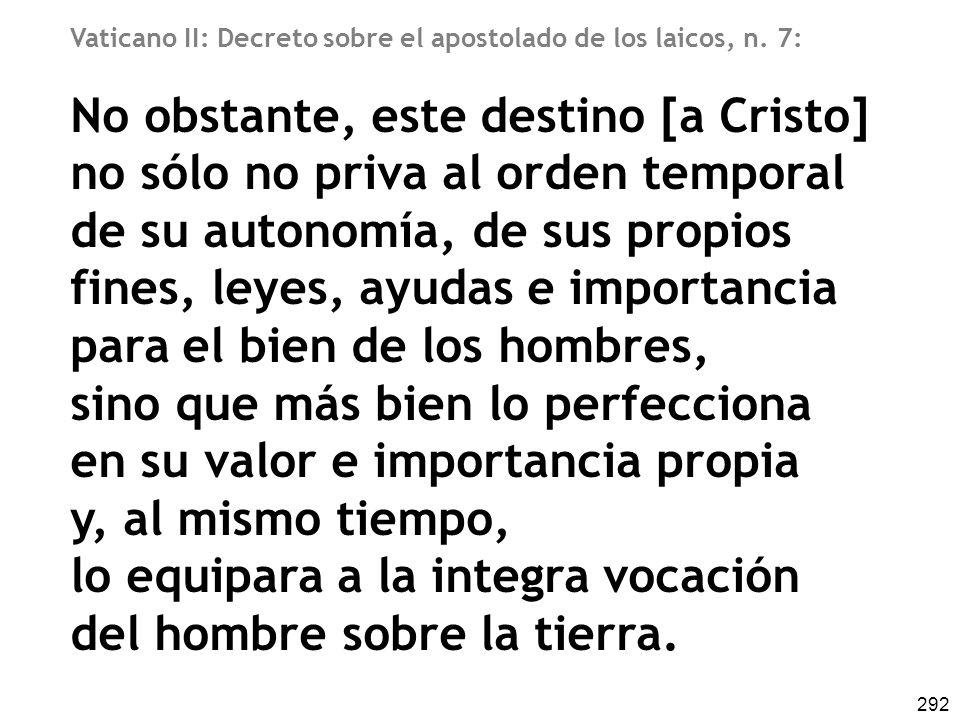 292 Vaticano II: Decreto sobre el apostolado de los laicos, n. 7: No obstante, este destino [a Cristo] no sólo no priva al orden temporal de su autono
