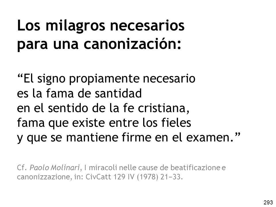 293 Los milagros necesarios para una canonización: El signo propiamente necesario es la fama de santidad en el sentido de la fe cristiana, fama que existe entre los fieles y que se mantiene firme en el examen.