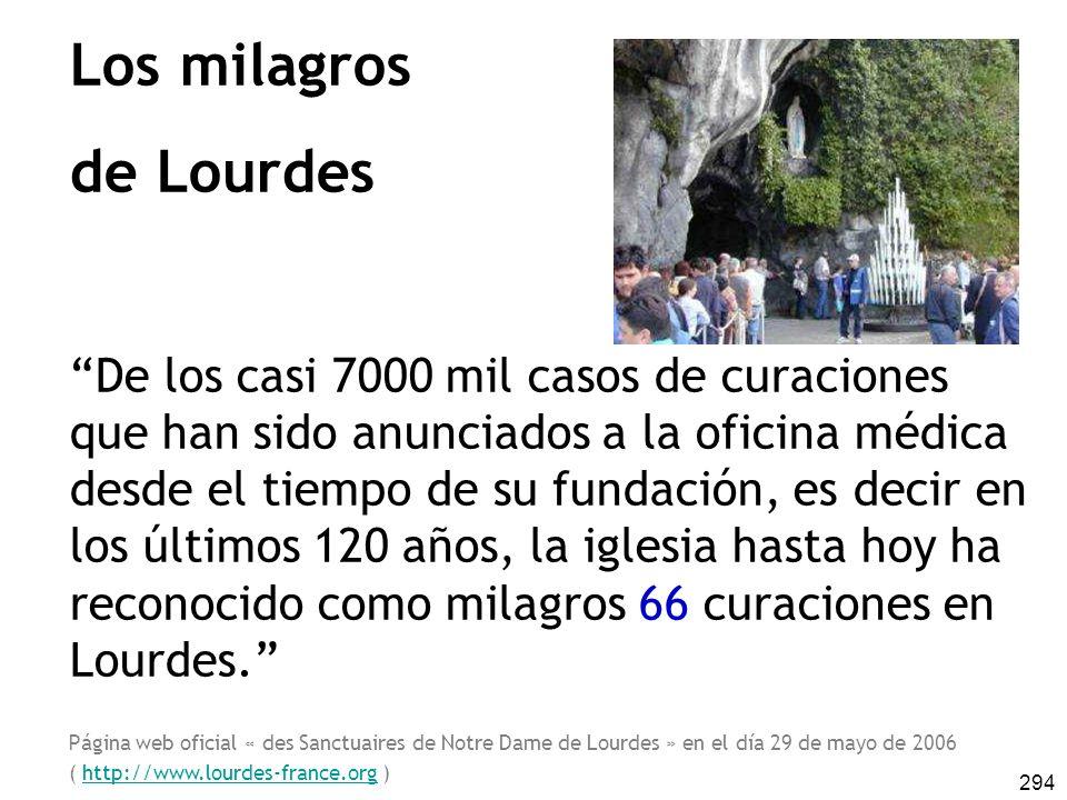 294 Los milagros de Lourdes De los casi 7000 mil casos de curaciones que han sido anunciados a la oficina médica desde el tiempo de su fundación, es decir en los últimos 120 años, la iglesia hasta hoy ha reconocido como milagros 66 curaciones en Lourdes.