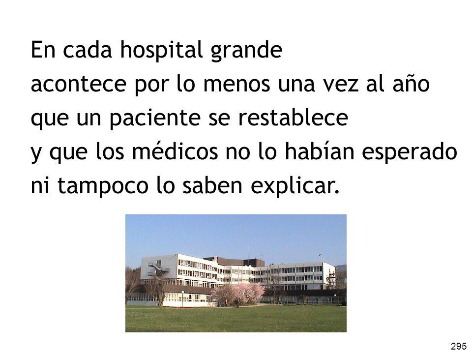 295 En cada hospital grande acontece por lo menos una vez al año que un paciente se restablece y que los médicos no lo habían esperado ni tampoco lo saben explicar.