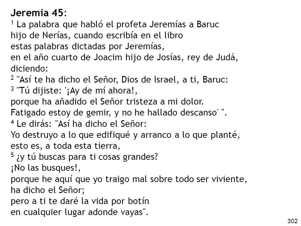 302 Jeremia 45: 1 La palabra que habló el profeta Jeremías a Baruc hijo de Nerías, cuando escribía en el libro estas palabras dictadas por Jeremías, e