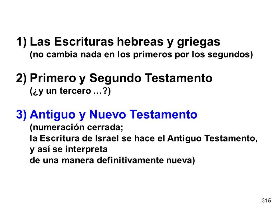 315 1)Las Escrituras hebreas y griegas (no cambia nada en los primeros por los segundos) 2)Primero y Segundo Testamento (¿y un tercero …?) 3) Antiguo y Nuevo Testamento (numeración cerrada; la Escritura de Israel se hace el Antiguo Testamento, y así se interpreta de una manera definitivamente nueva)